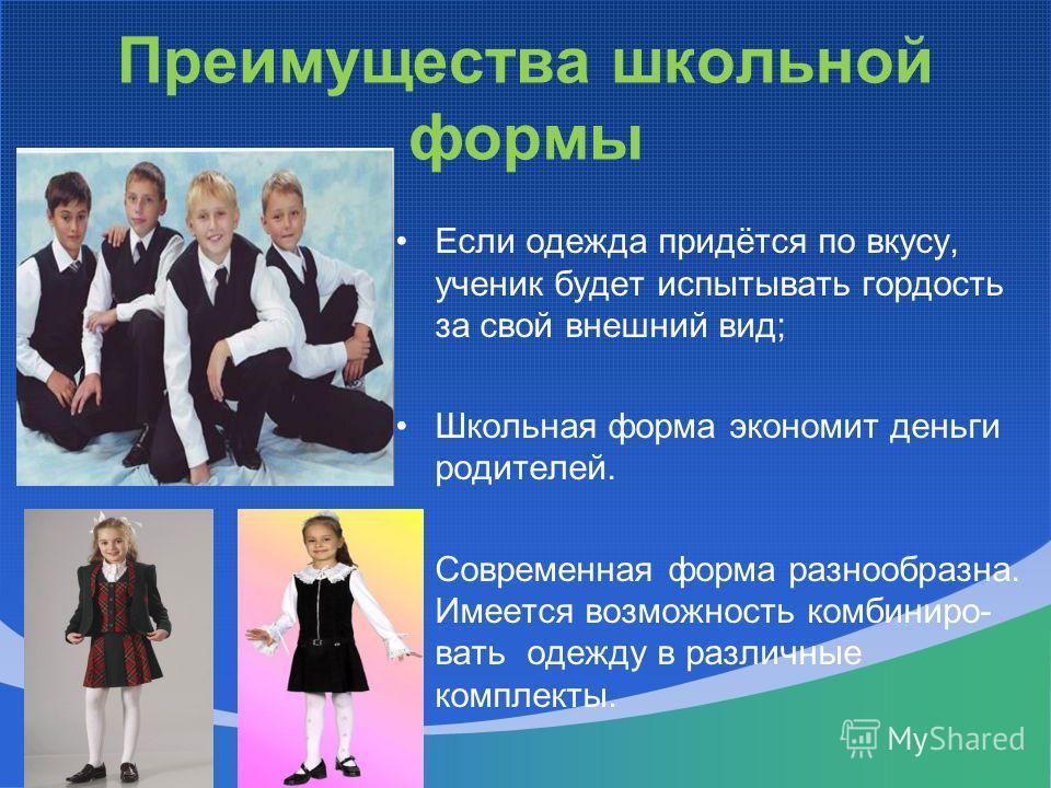 Преимущества школьной формы Если одежда придётся по вкусу, ученик будет испытывать гордость за свой внешний вид; Школьная форма экономит деньги родителей. Современная форма разнообразна. Имеется возможность комбиниро- вать одежду в различные комплект