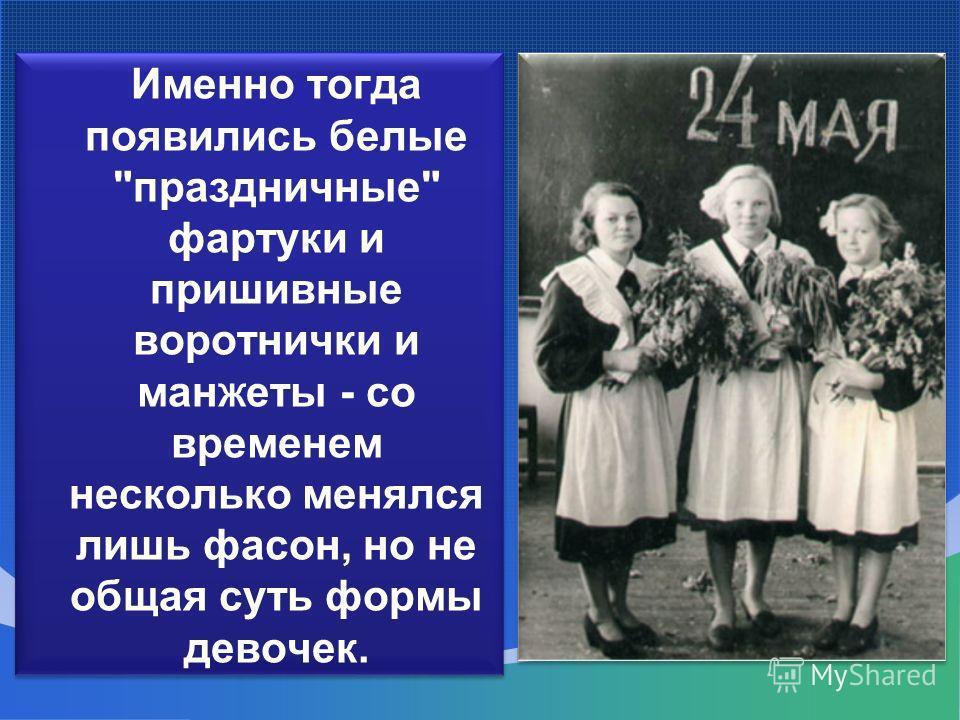 Именно тогда появились белые праздничные фартуки и пришивные воротнички и ман Ж еты - со временем несколько менялся лишь фасон, но не общая суть формы девочек.