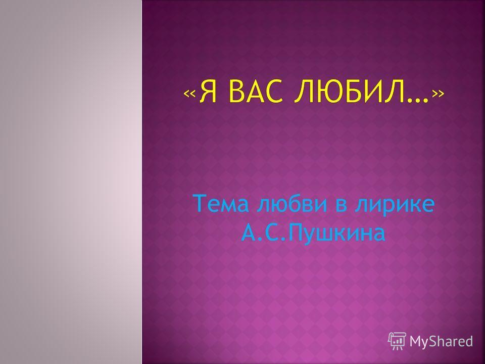 Тема любви в лирике А.С.Пушкина