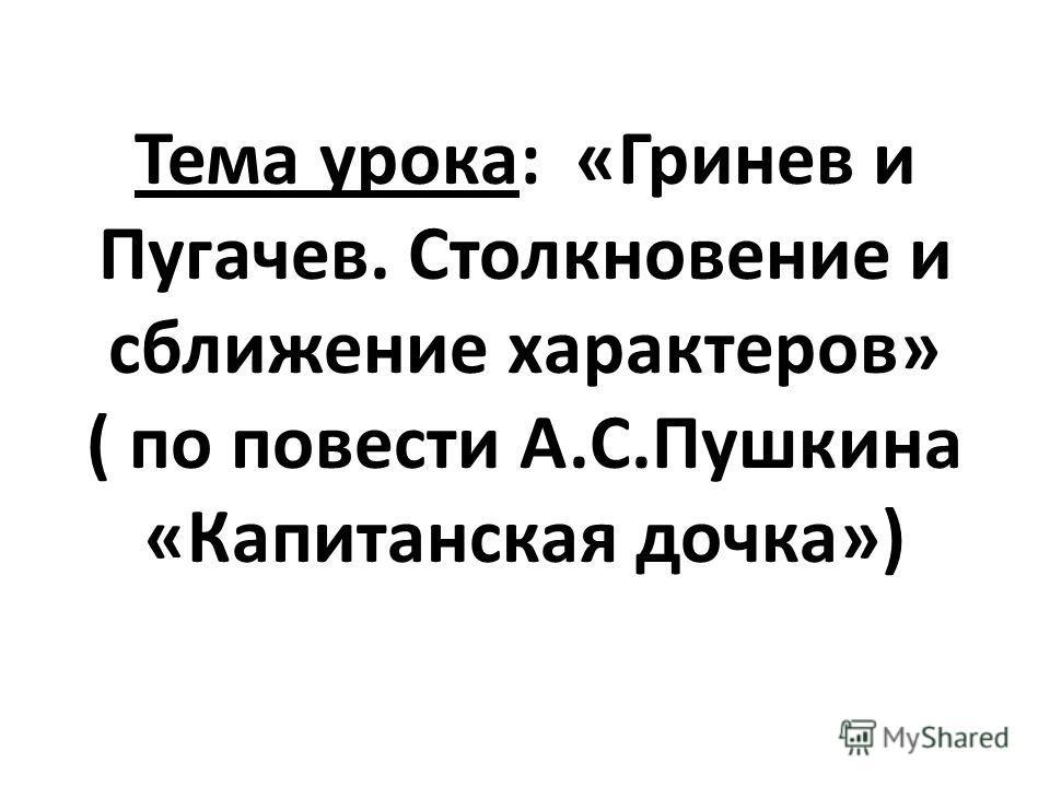 Тема урока: «Гринев и Пугачев. Столкновение и сближение характеров» ( по повести А.С.Пушкина «Капитанская дочка»)