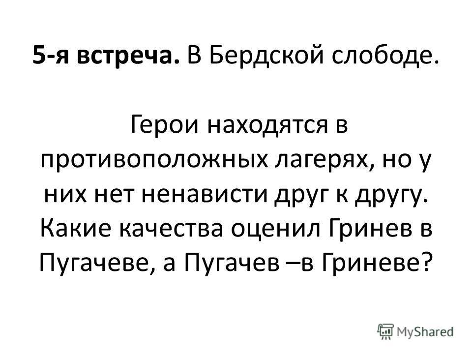 5-я встреча. В Бердской слободе. Герои находятся в противоположных лагерях, но у них нет ненависти друг к другу. Какие качества оценил Гринев в Пугачеве, а Пугачев –в Гриневе?