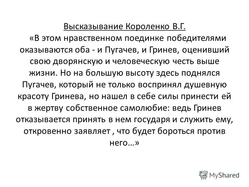 Высказывание Короленко В.Г. «В этом нравственном поединке победителями оказываются оба - и Пугачев, и Гринев, оценивший свою дворянскую и человеческую честь выше жизни. Но на большую высоту здесь поднялся Пугачев, который не только воспринял душевную