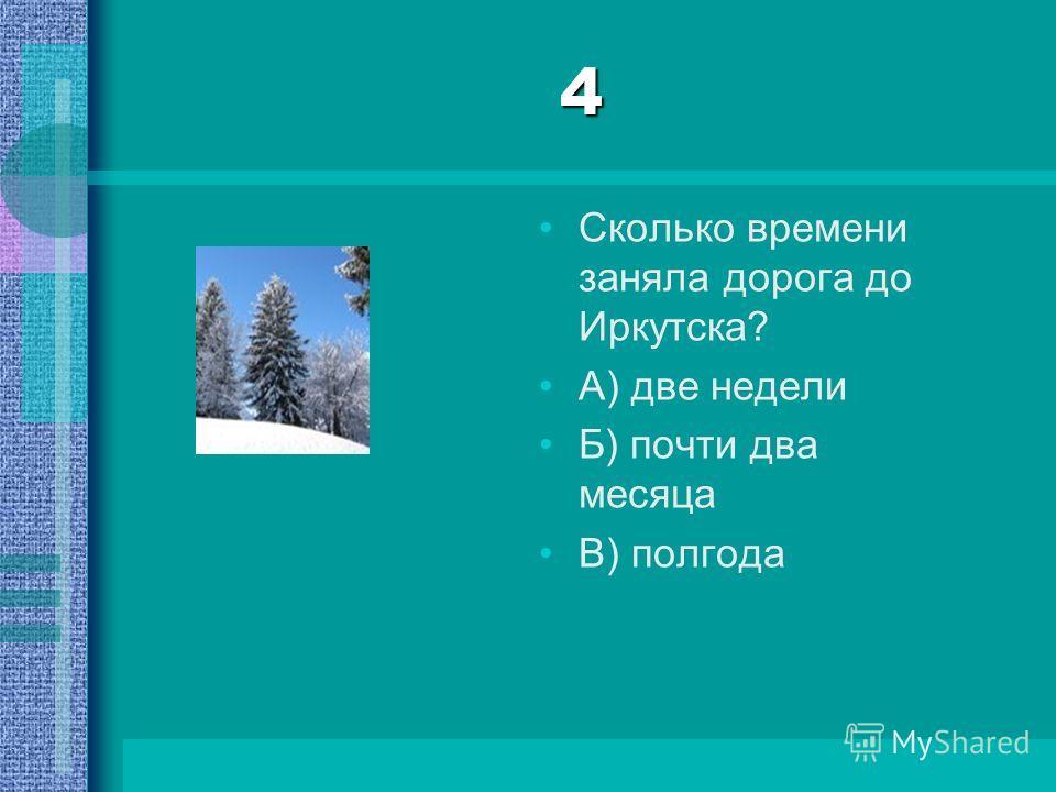 4 Сколько времени заняла дорога до Иркутска? А) две недели Б) почти два месяца В) полгода