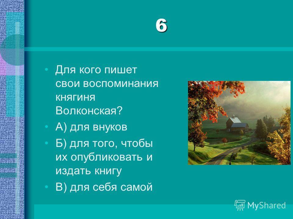 6 Для кого пишет свои воспоминания княгиня Волконская? А) для внуков Б) для того, чтобы их опубликовать и издать книгу В) для себя самой