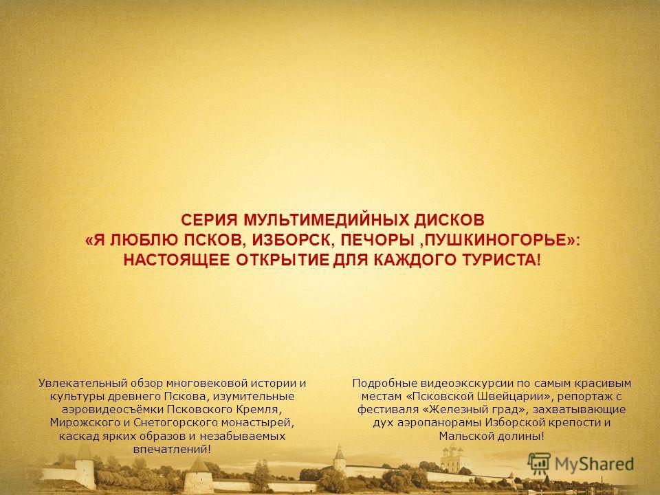 СЕРИЯ МУЛЬТИМЕДИЙНЫХ ДИСКОВ «Я ЛЮБЛЮ ПСКОВ, ИЗБОРСК, ПЕЧОРЫ,ПУШКИНОГОРЬЕ»: НАСТОЯЩЕЕ ОТКРЫТИЕ ДЛЯ КАЖДОГО ТУРИСТА! Увлекательный обзор многовековой истории и культуры древнего Пскова, изумительные аэровидеосъёмки Псковского Кремля, Мирожского и Снето