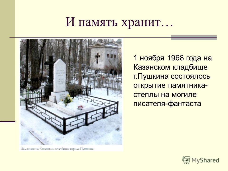 И память хранит… 1 ноября 1968 года на Казанском кладбище г.Пушкина состоялось открытие памятника- стеллы на могиле писателя-фантаста