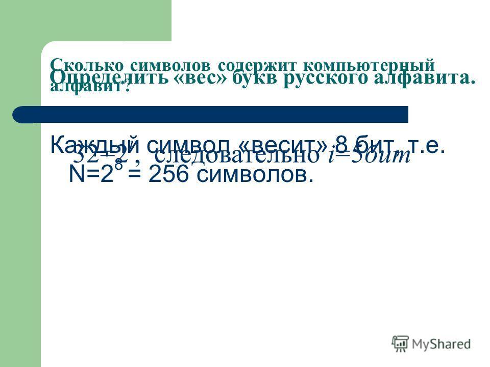 Сколько символов содержит компьютерный алфавит? Каждый символ «весит» 8 бит, т.е. N=2 8 = 256 символов. Определить «вес» букв русского алфавита. 32=2 i, следовательно i=5бит