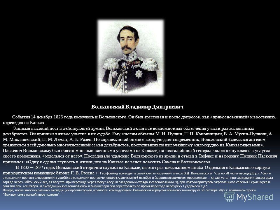 Вольховский Владимир Дмитриевич События 14 декабря 1825 года коснулись и Вольховского. Он был арестован и после допросов, как « прикосновенный » к восстанию, переведен на Кавказ. Занимая высокий пост в действующей армии, Вольховский делал все возможн