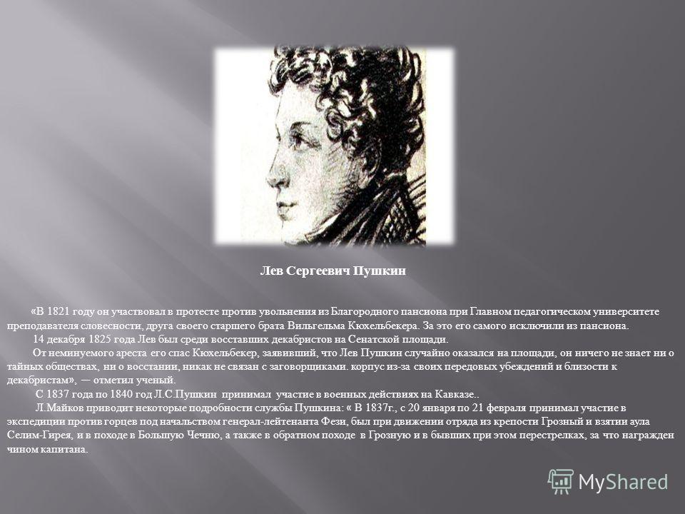 Лев Сергеевич Пушкин « В 1821 году он участвовал в протесте против увольнения из Благородного пансиона при Главном педагогическом университете преподавателя словесности, друга своего старшего брата Вильгельма Кюхельбекера. За это его самого исключили