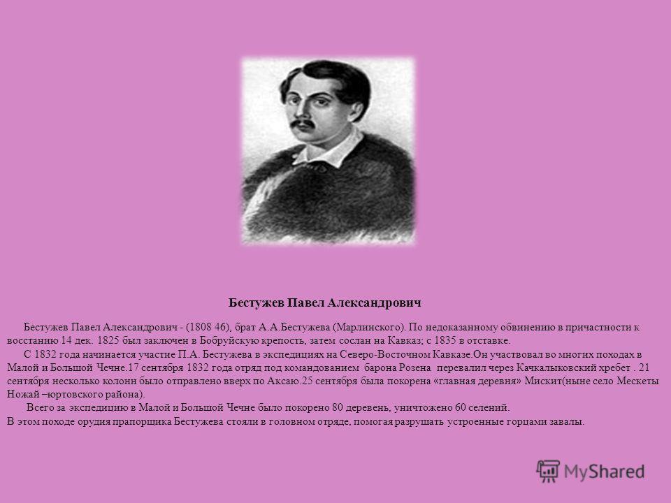 Бестужев Павел Александрович Бестужев Павел Александрович - (1808 46), брат А.А.Бестужева (Марлинского). По недоказанному обвинению в причастности к восстанию 14 дек. 1825 был заключен в Бобруйскую крепость, затем сослан на Кавказ; с 1835 в отставке.