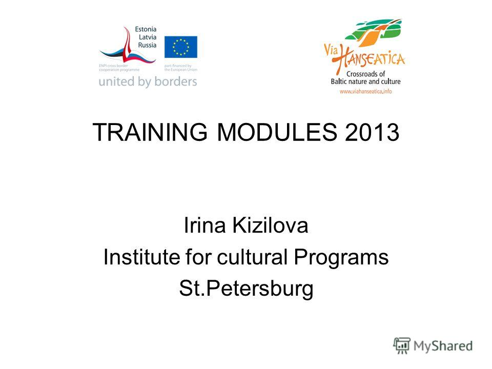 TRAINING MODULES 2013 Irina Kizilova Institute for cultural Programs St.Petersburg