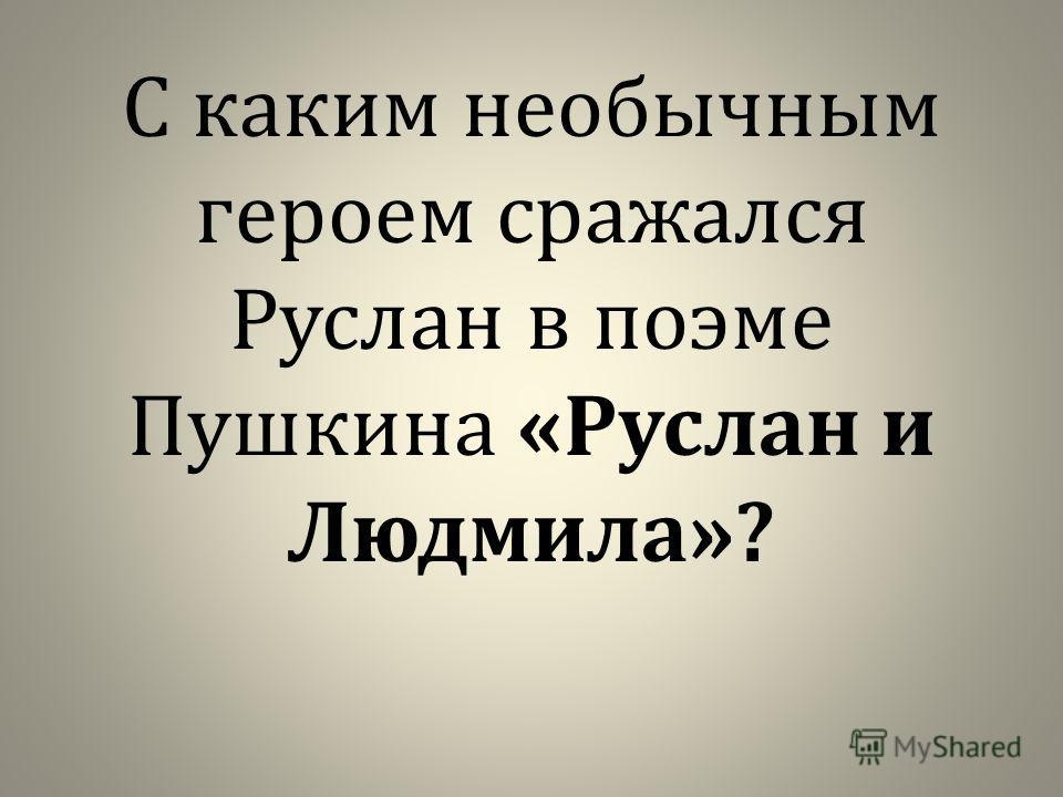 С каким необычным героем сражался Руслан в поэме Пушкина « Руслан и Людмила »?