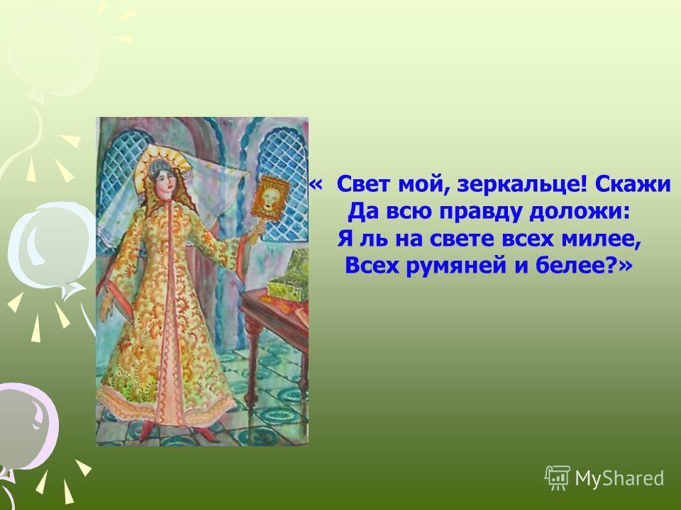 « Свет мой, зеркальце! Скажи Да всю правду доложи: Я ль на свете всех милее, Всех румяней и белее?» «Сказка о мёртвой царевне и о семи богатырях»