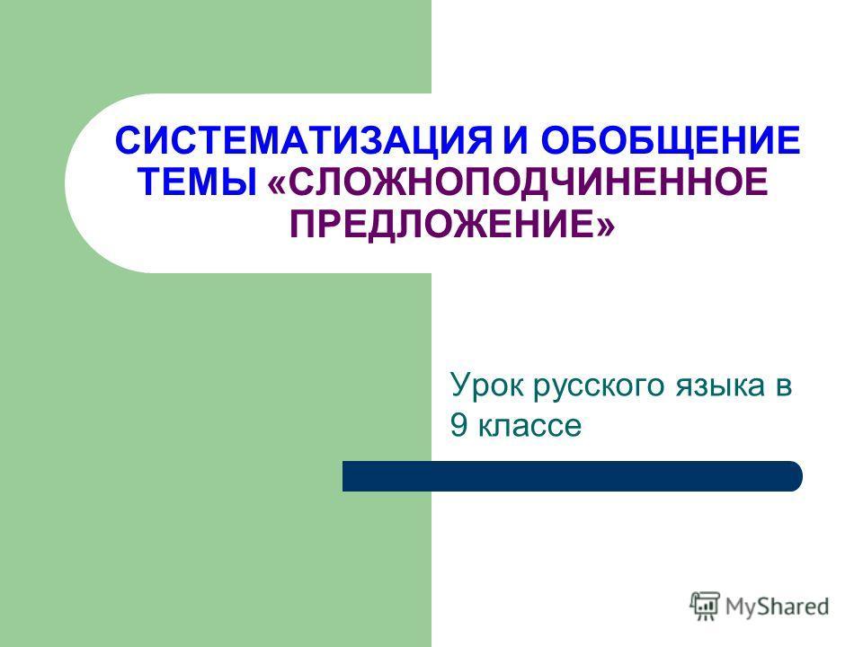 СИСТЕМАТИЗАЦИЯ И ОБОБЩЕНИЕ ТЕМЫ «СЛОЖНОПОДЧИНЕННОЕ ПРЕДЛОЖЕНИЕ» Урок русского языка в 9 классе