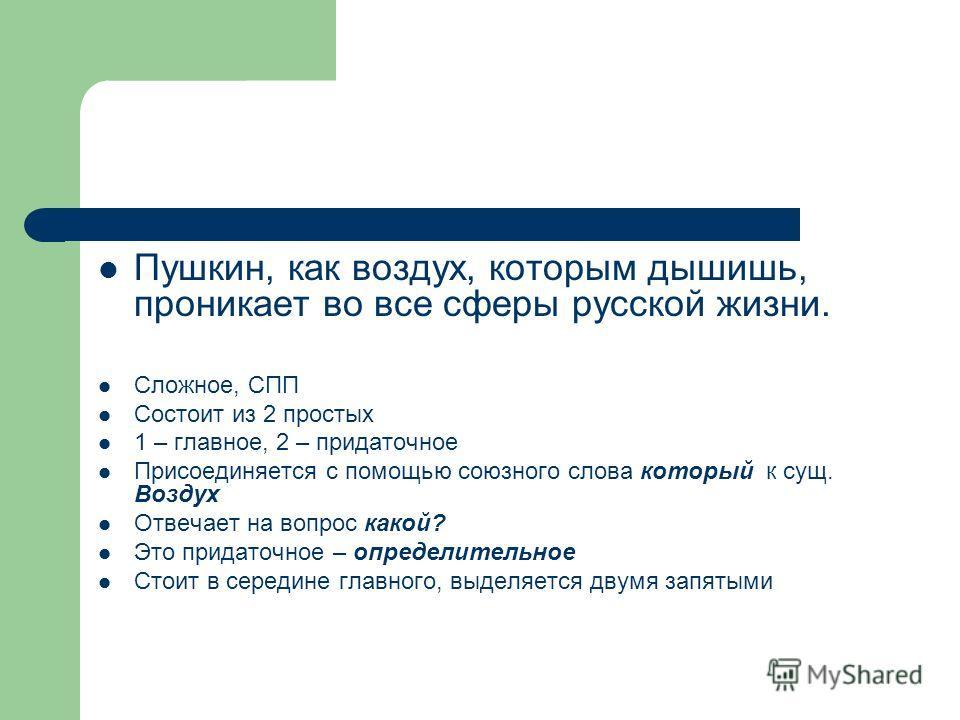 Пушкин, как воздух, которым дышишь, проникает во все сферы русской жизни. Сложное, СПП Состоит из 2 простых 1 – главное, 2 – придаточное Присоединяется с помощью союзного слова который к сущ. Воздух Отвечает на вопрос какой? Это придаточное – определ