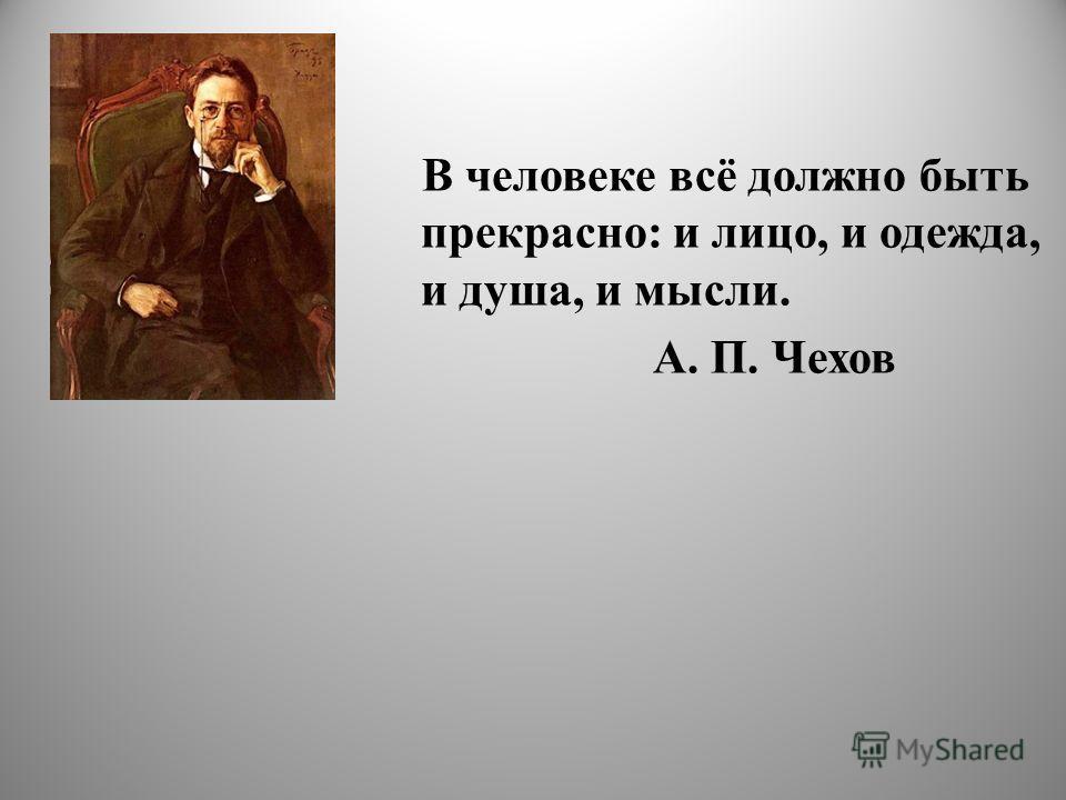 В человеке всё должно быть прекрасно: и лицо, и одежда, и душа, и мысли. А. П. Чехов