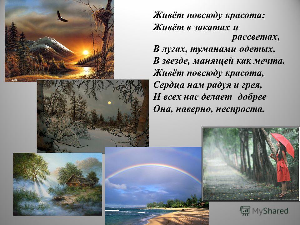 Живёт повсюду красота: Живёт в закатах и рассветах, В лугах, туманами одетых, В звезде, манящей как мечта. Живёт повсюду красота, Сердца нам радуя и грея, И всех нас делает добрее Она, наверно, неспроста.