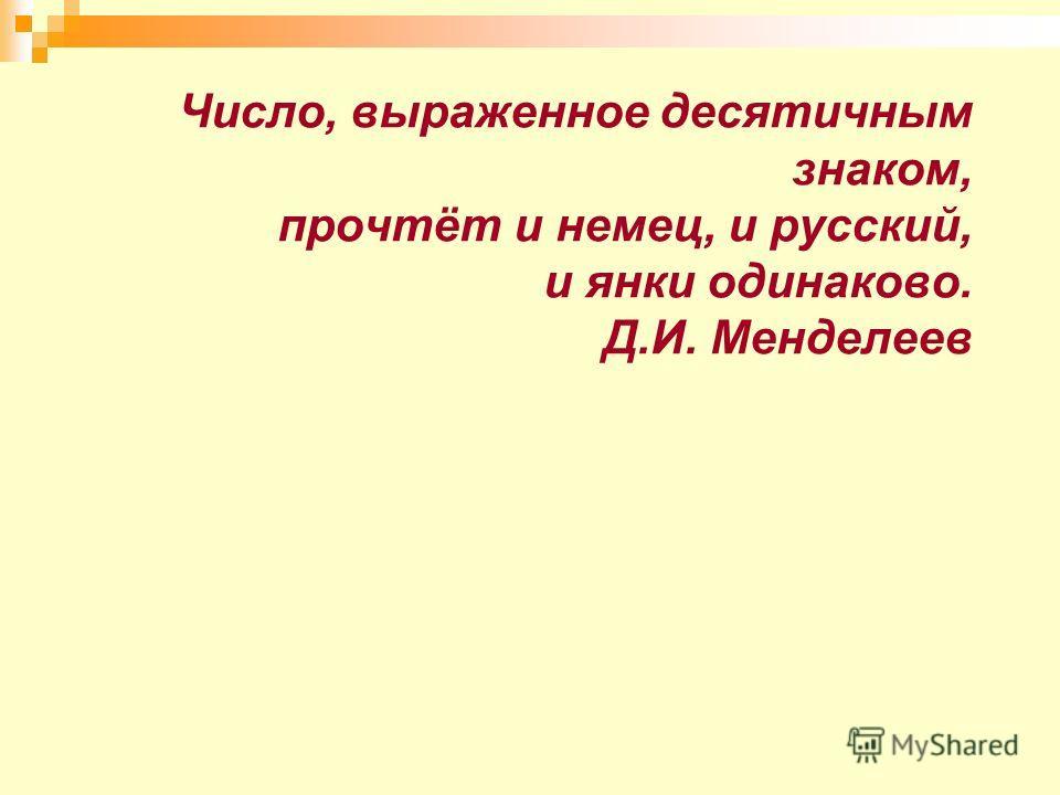 Число, выраженное десятичным знаком, прочтёт и немец, и русский, и янки одинаково. Д.И. Менделеев