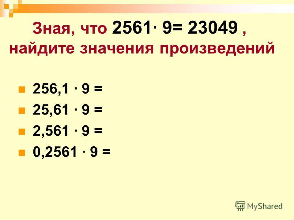 Зная, что 2561· 9= 23049, найдите значения произведений 256,1 · 9 = 25,61 · 9 = 2,561 · 9 = 0,2561 · 9 =