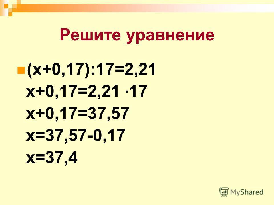 Решите уравнение (х+0,17):17=2,21 х+0,17=2,21 · 17 х+0,17=37,57 х=37,57-0,17 х=37,4