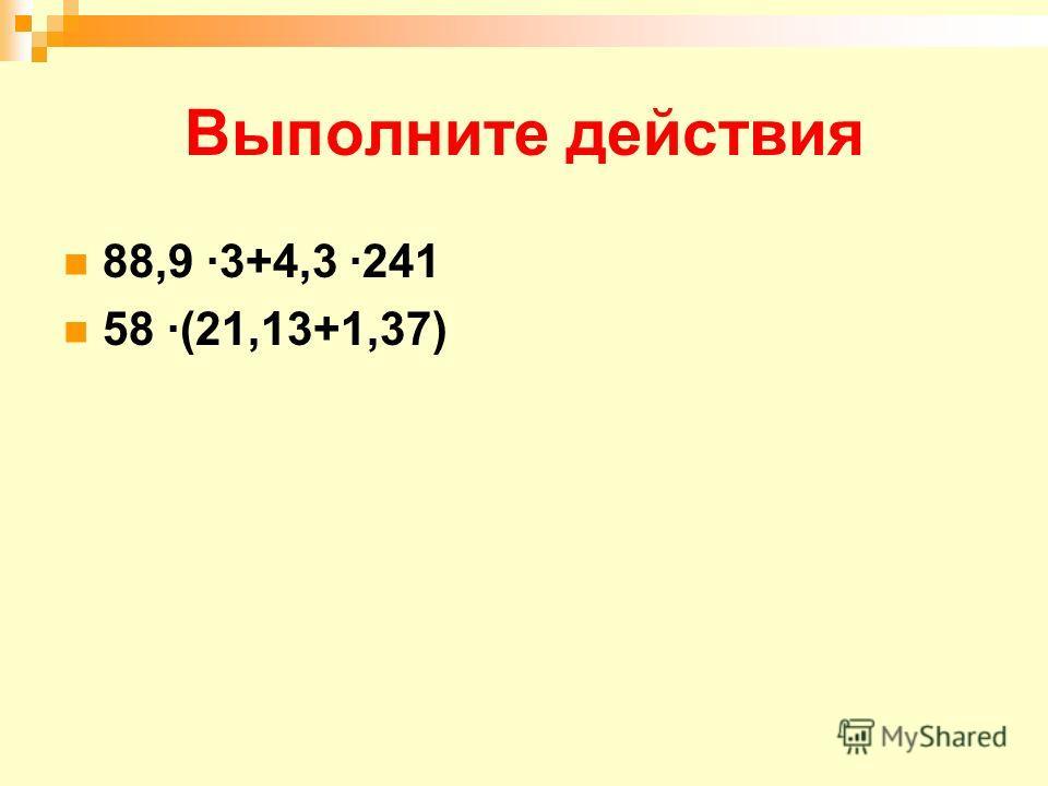 Выполните действия 88,9 ·3+4,3 ·241 58 ·(21,13+1,37)