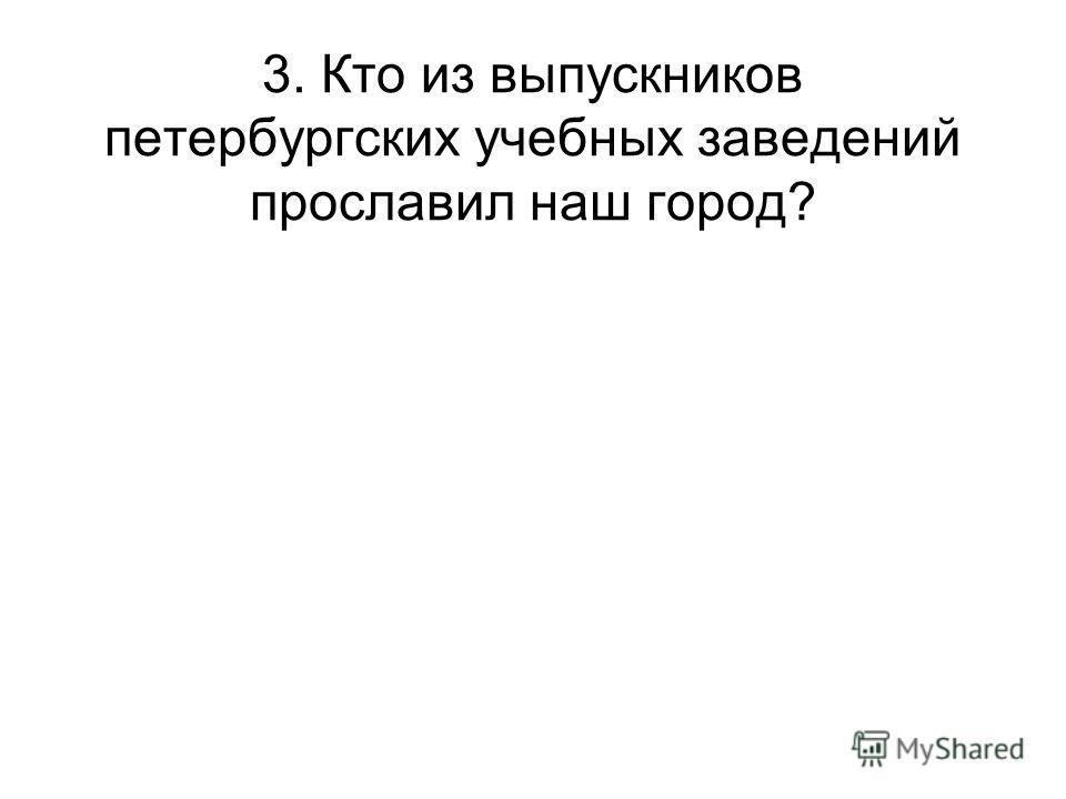 3. Кто из выпускников петербургских учебных заведений прославил наш город?