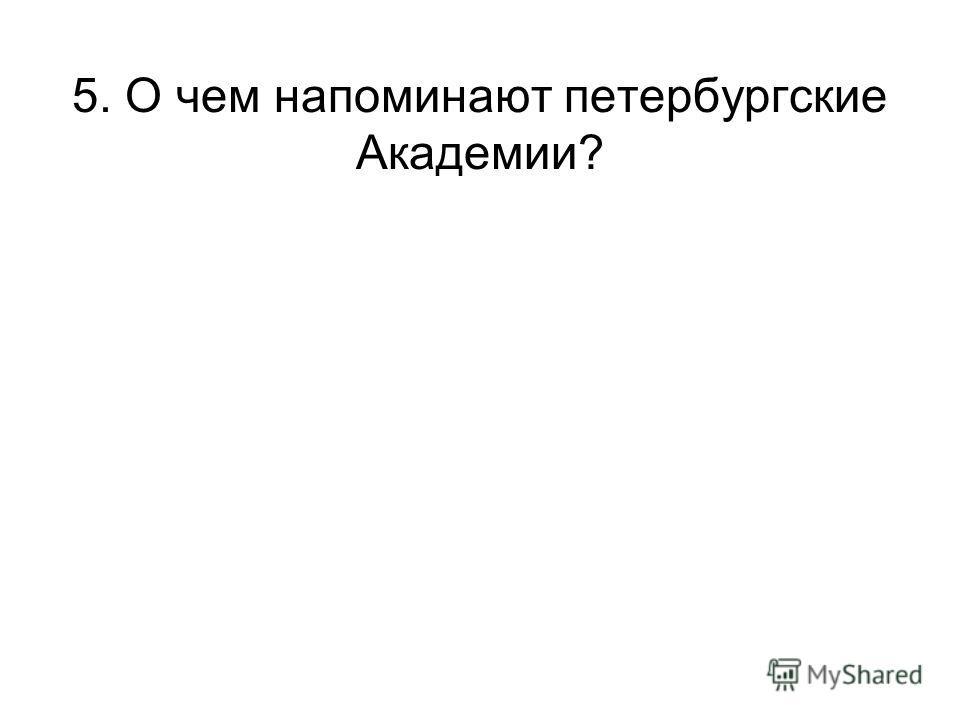 5. О чем напоминают петербургские Академии?