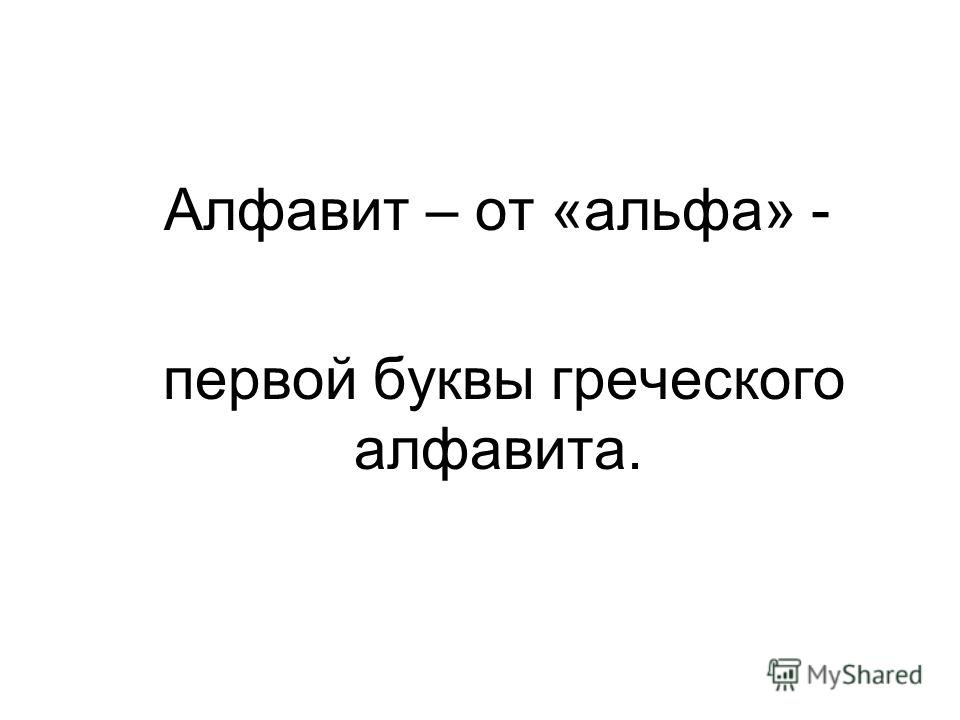 Алфавит – от «альфа» - первой буквы греческого алфавита.