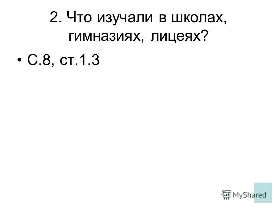2. Что изучали в школах, гимназиях, лицеях? С.8, ст.1.3