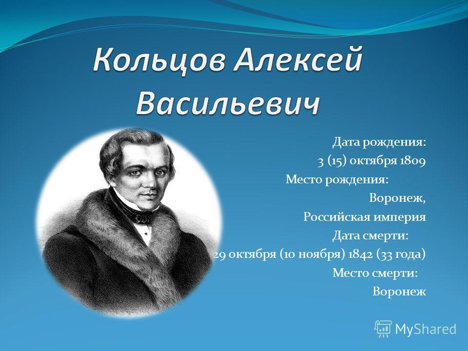 Дата рождения: 3 (15) октября 1809 Место рождения: Воронеж, Российская империя Дата смерти: 29 октября (10 ноября) 1842 (33 года) Место смерти: Воронеж