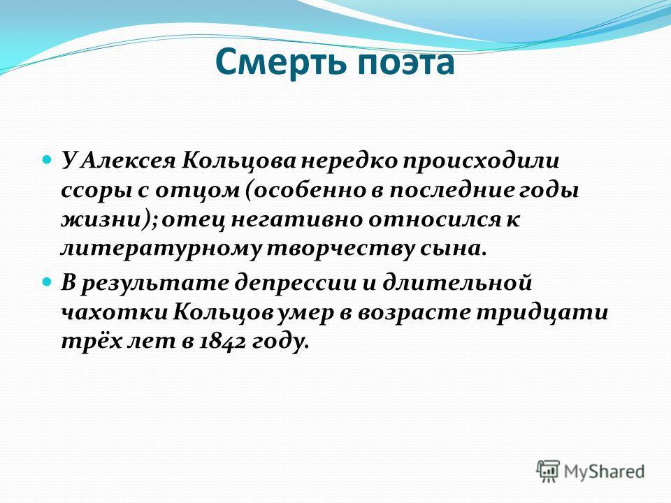 Смерть поэта У Алексея Кольцова нередко происходили ссоры с отцом (особенно в последние годы жизни); отец негативно относился к литературному творчеству сына. В результате депрессии и длительной чахотки Кольцов умер в возрасте тридцати трёх лет в 184