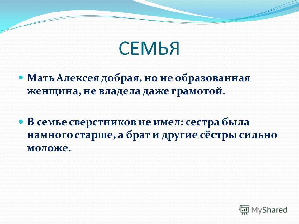 СЕМЬЯ Мать Алексея добрая, но не образованная женщина, не владела даже грамотой. В семье сверстников не имел: сестра была намного старше, а брат и другие сёстры сильно моложе.