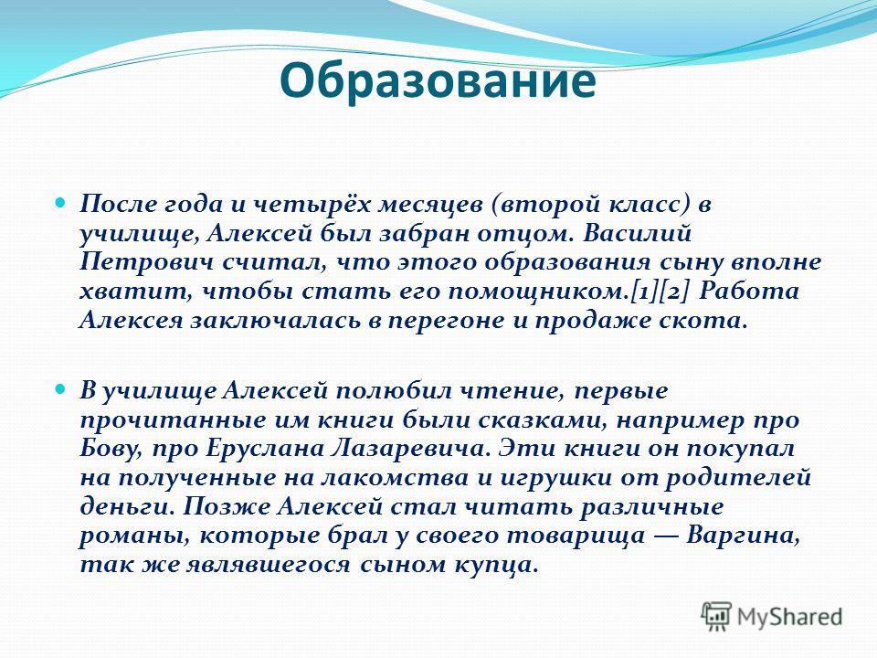 После года и четырёх месяцев (второй класс) в училище, Алексей был забран отцом. Василий Петрович считал, что этого образования сыну вполне хватит, чтобы стать его помощником.[1][2] Работа Алексея заключалась в перегоне и продаже скота. В училище Але