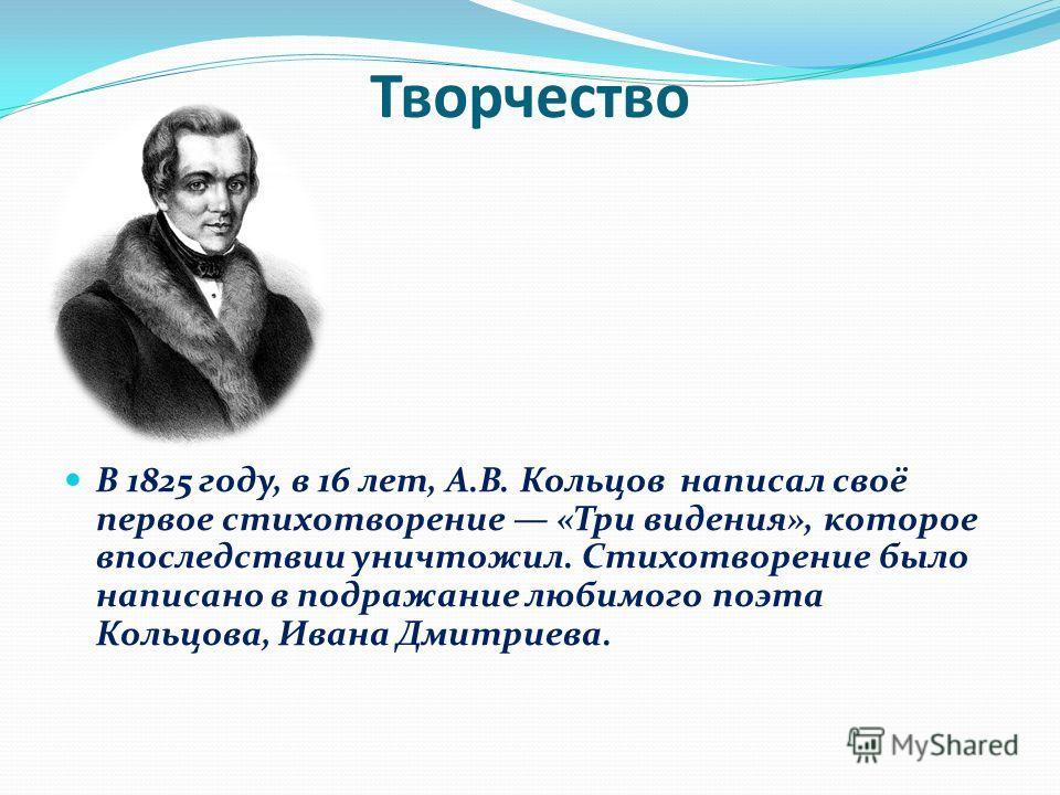 Творчество В 1825 году, в 16 лет, А.В. Кольцов написал своё первое стихотворение «Три видения», которое впоследствии уничтожил. Стихотворение было написано в подражание любимого поэта Кольцова, Ивана Дмитриева.