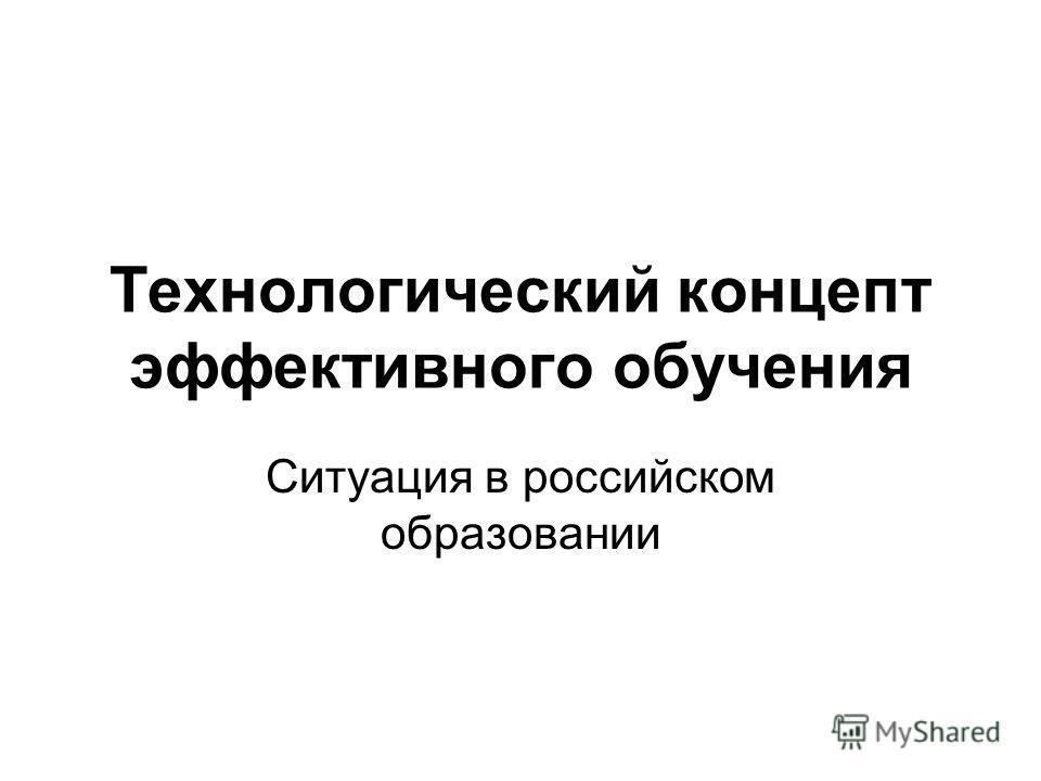 Технологический концепт эффективного обучения Ситуация в российском образовании