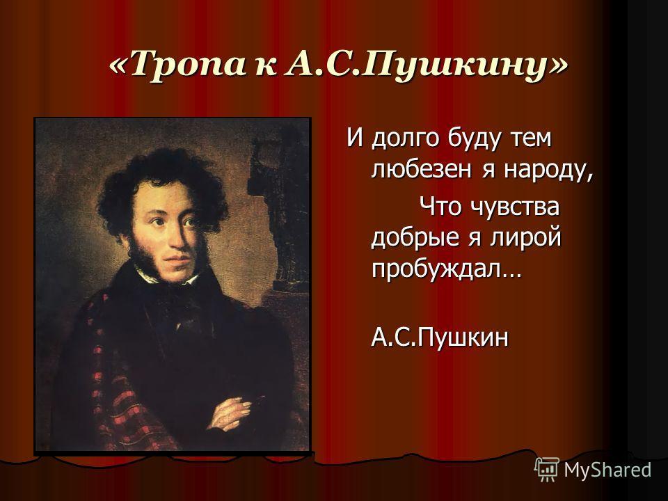 «Тропа к А.С.Пушкину» «Тропа к А.С.Пушкину» И долго буду тем любезен я народу, Что чувства добрые я лирой пробуждал… Что чувства добрые я лирой пробуждал… А.С.Пушкин А.С.Пушкин
