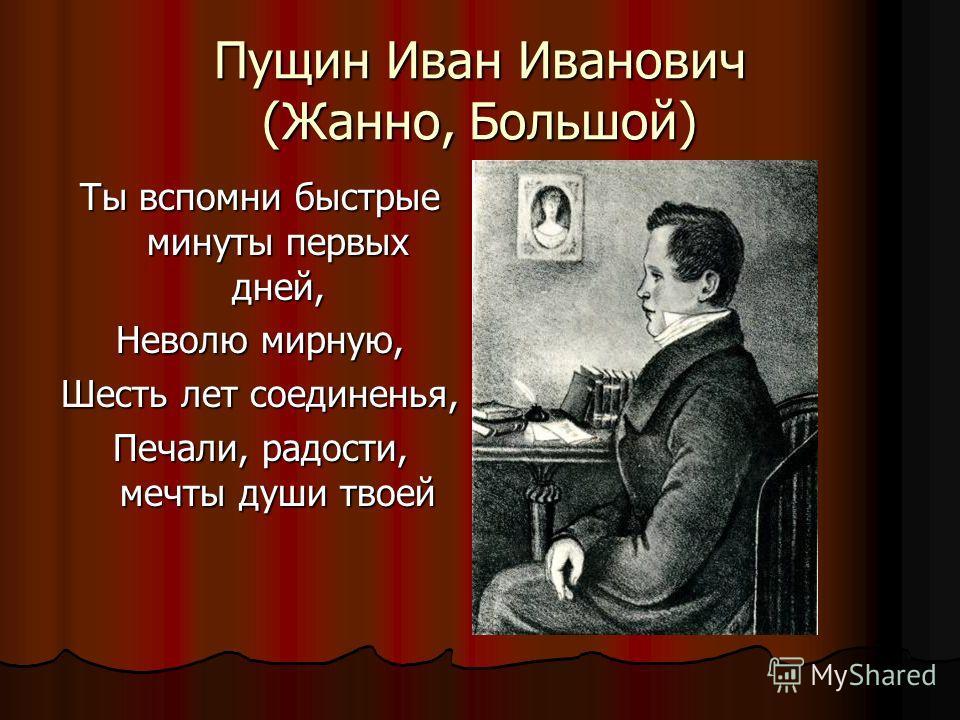 Пущин Иван Иванович (Жанно, Большой) Ты вспомни быстрые минуты первых дней, Неволю мирную, Шесть лет соединенья, Печали, радости, мечты души твоей
