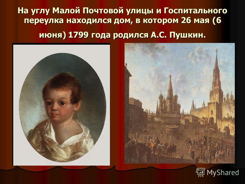 На углу Малой Почтовой улицы и Госпитального переулка находился дом, в котором 26 мая (6 июня) 1799 года родился А.С. Пушкин.