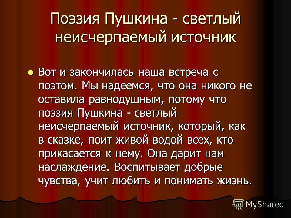Поэзия Пушкина - светлый неисчерпаемый источник Вот и закончилась наша встреча с поэтом. Мы надеемся, что она никого не оставила равнодушным, потому что поэзия Пушкина - светлый неисчерпаемый источник, который, как в сказке, поит живой водой всех, кт