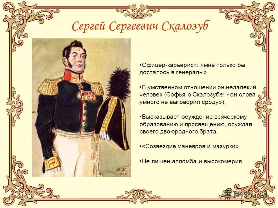 Сергей Сергеевич Скалозуб Офицер-карьерист: «мне только бы досталось в генералы». В умственном отношении он недалекий человек (Софья о Скалозубе: «он слова умного не выговорил сроду»), Высказывает осуждение всяческому образованию и просвещению, осуж