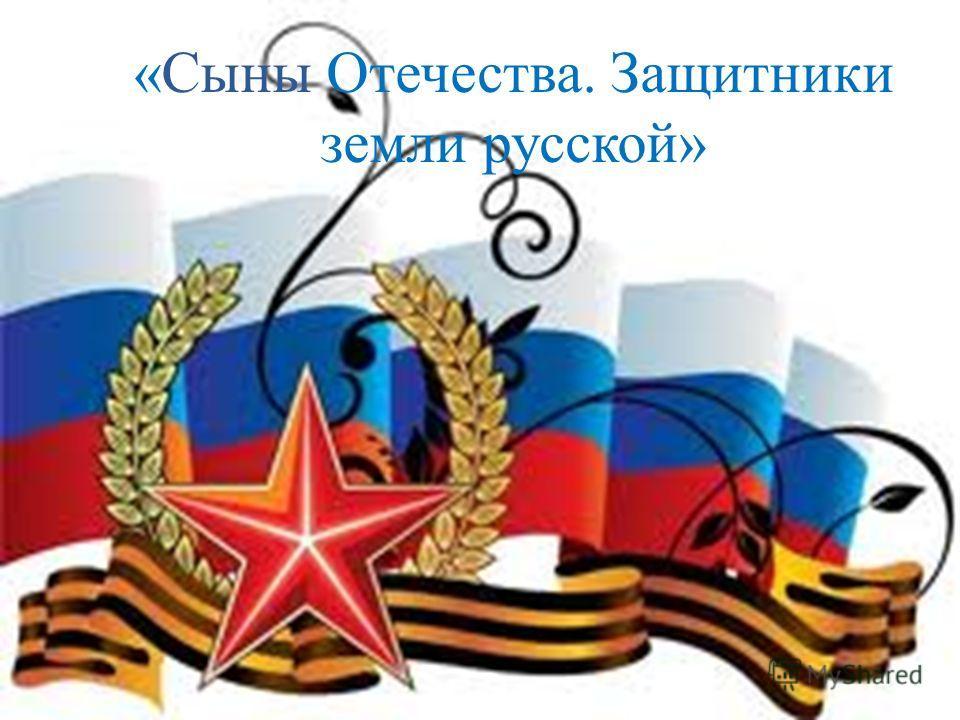 «Сыны Отечества. Защитники земли русской»