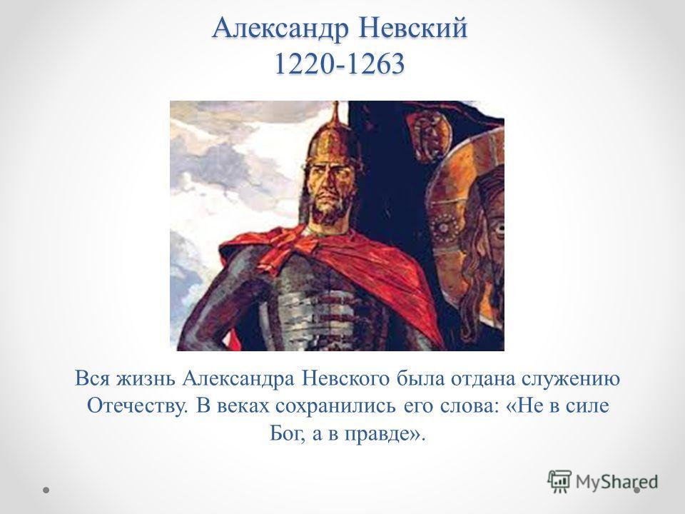 Александр Невский 1220-1263 Вся жизнь Александра Невского была отдана служению Отечеству. В веках сохранились его слова: «Не в силе Бог, а в правде».