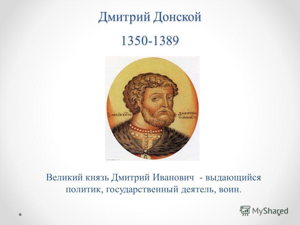 Дмитрий Донской 1350-1389 Великий князь Дмитрий Иванович - выдающийся политик, государственный деятель, воин.
