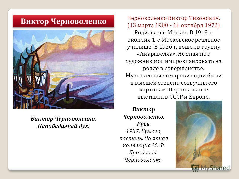 Виктор Черноволенко Черноволенко Виктор Тихонович. (13 марта 1900 - 16 октября 1972) Родился в г. Москве. В 1918 г. окончил 1-е Московское реальное училище. В 1926 г. вошел в группу «Амаравелла». Не зная нот, художник мог импровизировать на рояле в с