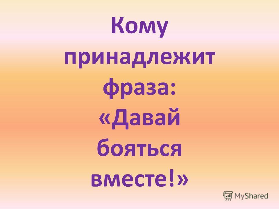 Кому принадлежит фраза: «Давай бояться вместе!»