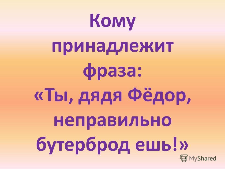 Кому принадлежит фраза: «Ты, дядя Фёдор, неправильно бутерброд ешь!»