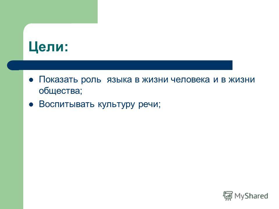 Цели: Показать роль языка в жизни человека и в жизни общества; Воспитывать культуру речи;
