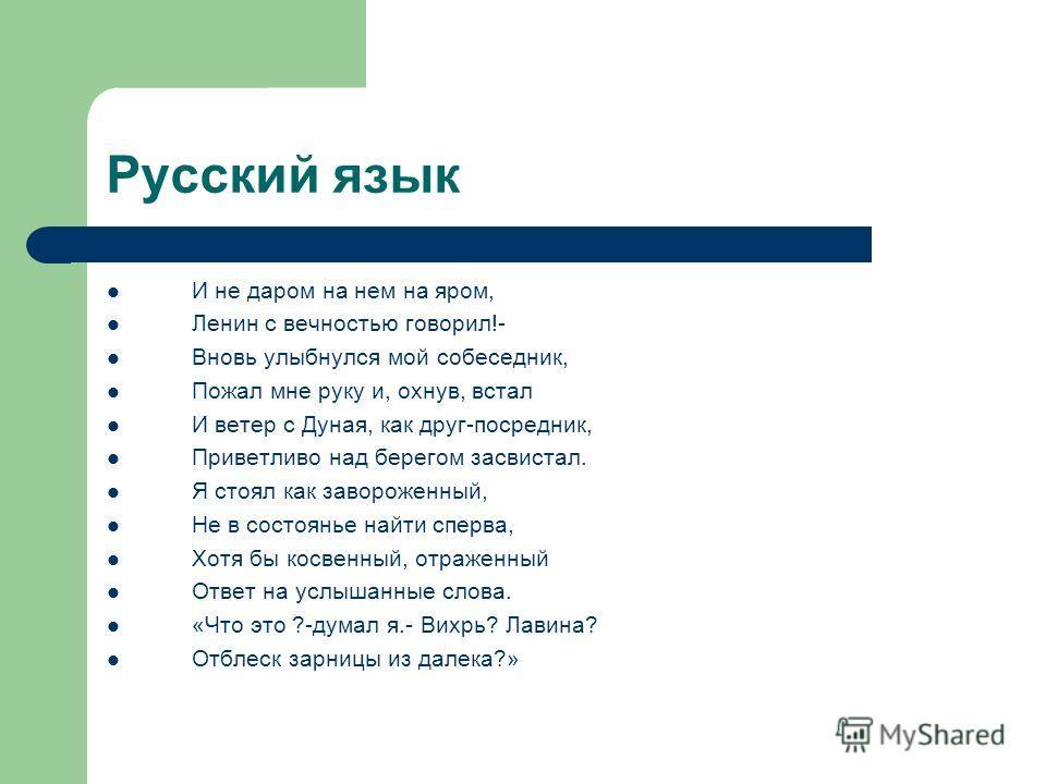 Русский язык И не даром на нем на яром, Ленин с вечностью говорил!- Вновь улыбнулся мой собеседник, Пожал мне руку и, охнув, встал И ветер с Дуная, как друг-посредник, Приветливо над берегом засвистал. Я стоял как завороженный, Не в состоянье найти с