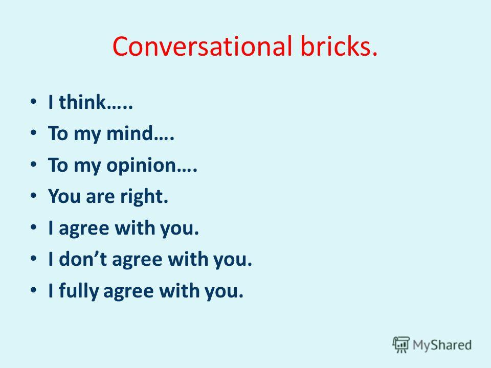 Conversational bricks. I think….. To my mind…. To my opinion…. You are right. I agree with you. I dont agree with you. I fully agree with you.