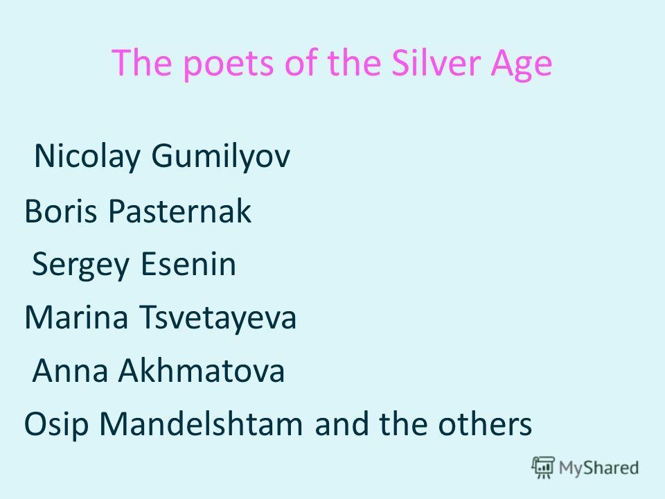 The poets of the Silver Age Nicolay Gumilyov Boris Pasternak Sergey Esenin Marina Tsvetayeva Anna Akhmatova Osip Mandelshtam and the others